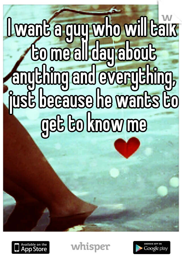 I want a guy who will talk to me all day about anything and everything, just because he wants to get to know me