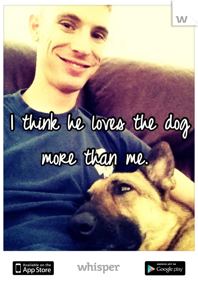 I think he loves the dog more than me.