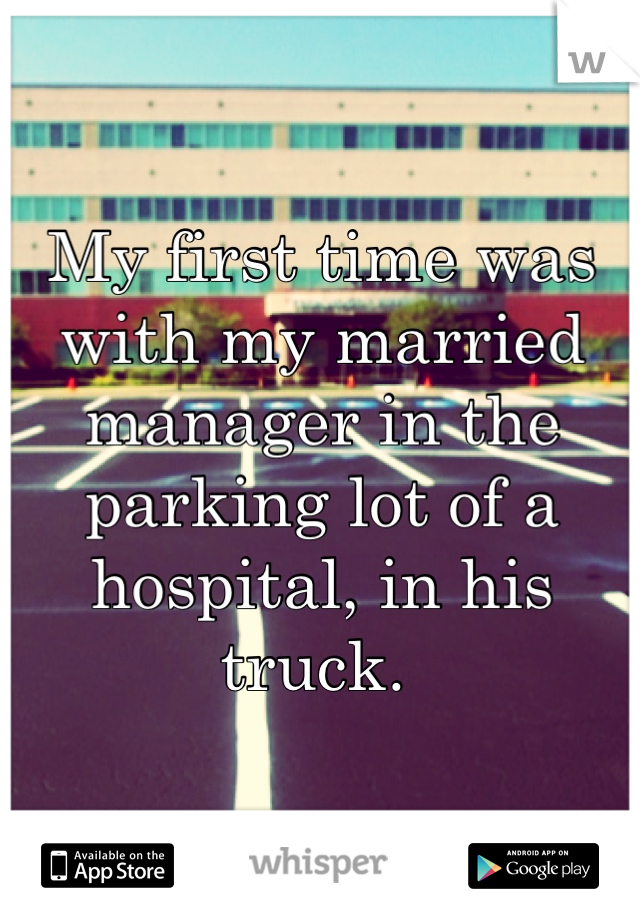 My first time was with my married manager in the parking lot of a hospital, in his truck.
