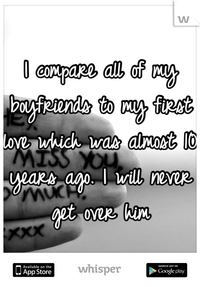 I compare all of my boyfriends to my first love which was almost 10 years ago. I will never get over him