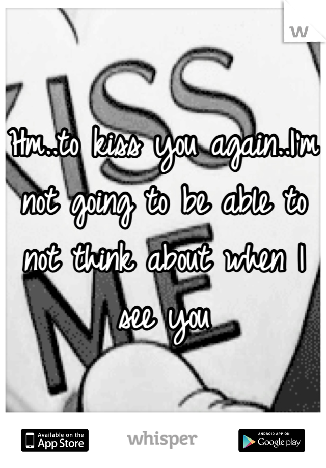 Hm..to kiss you again..I'm not going to be able to not think about when I see you