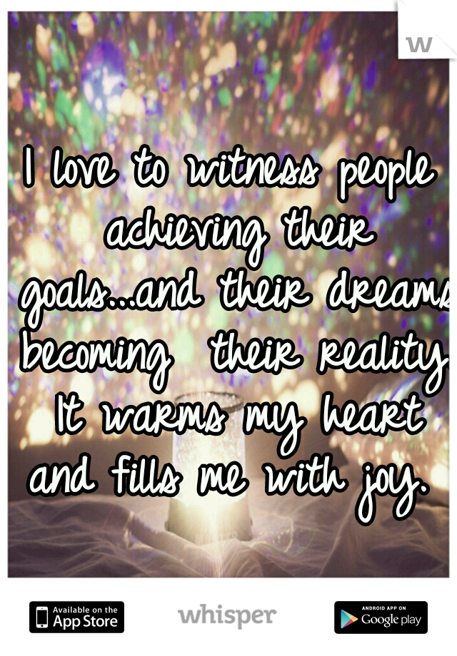 I love to witness people achieving their goals...and their dreams becoming  their reality. It warms my heart and fills me with joy.