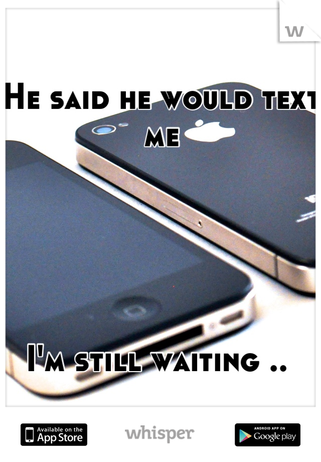 He said he would text me       I'm still waiting ..