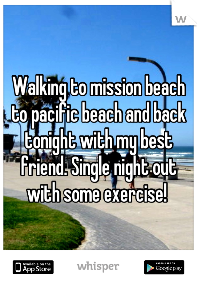 Walking to mission beach to pacific beach and back tonight with my best friend. Single night out with some exercise!