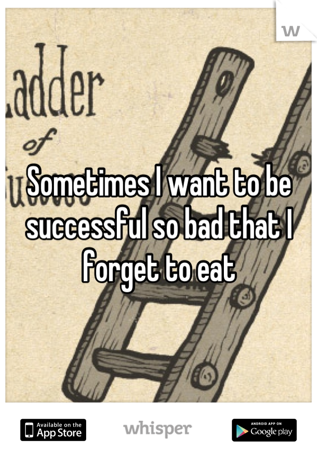Sometimes I want to be successful so bad that I forget to eat