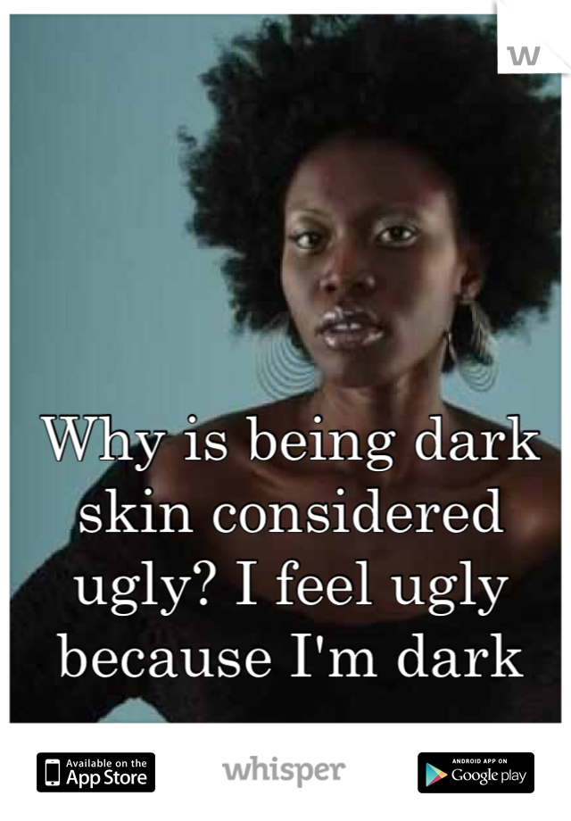 Why is being dark skin considered ugly? I feel ugly because I'm dark