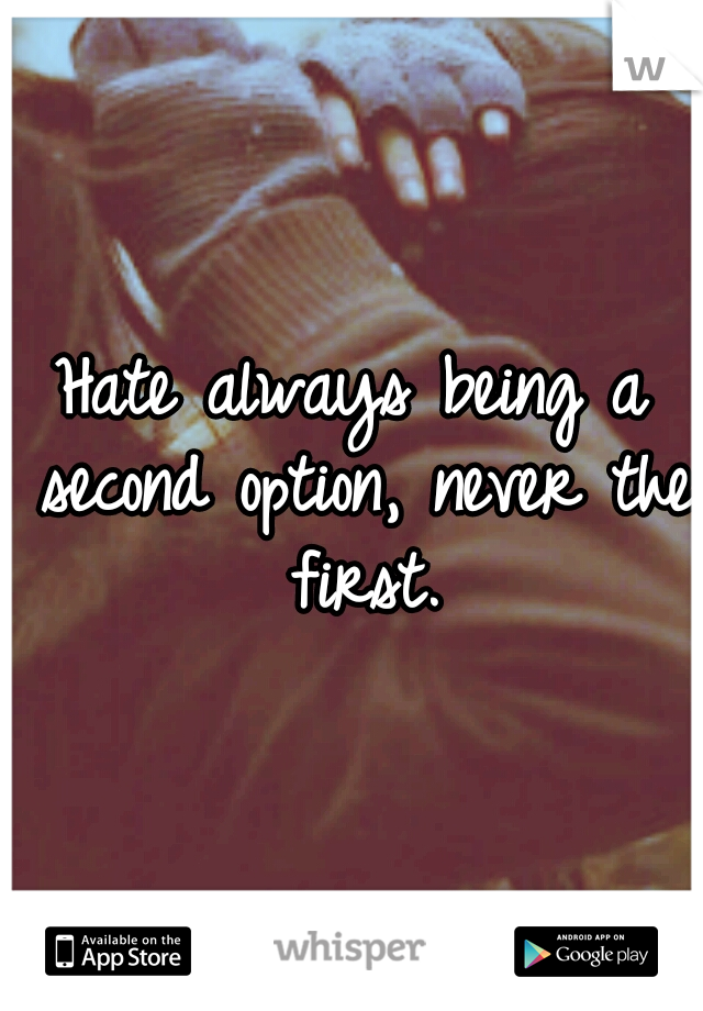 Hate always being a second option, never the first.