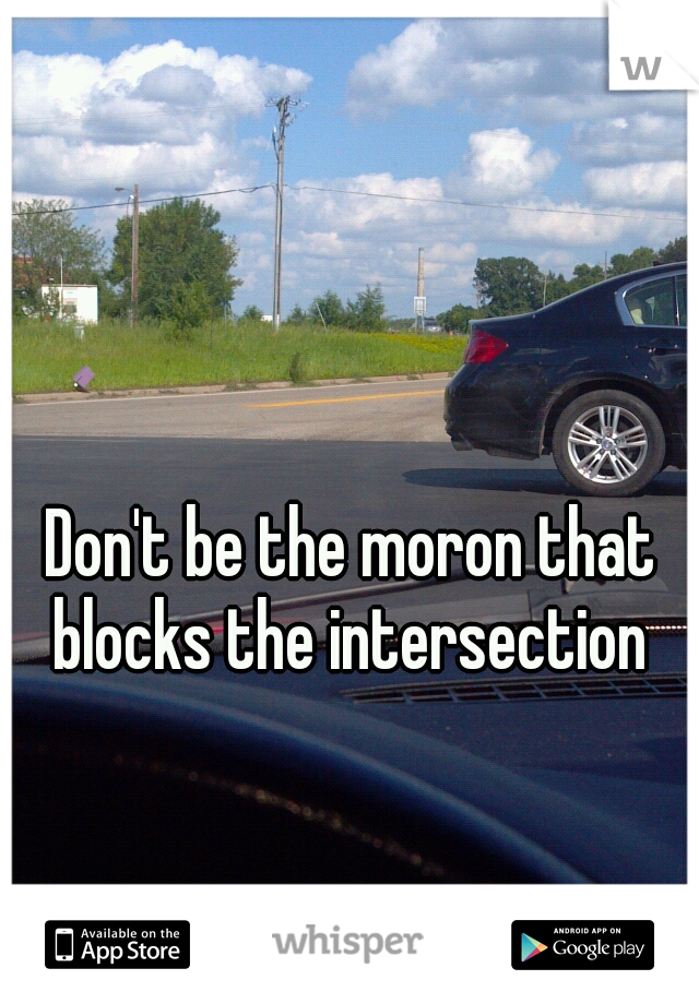 Don't be the moron that blocks the intersection