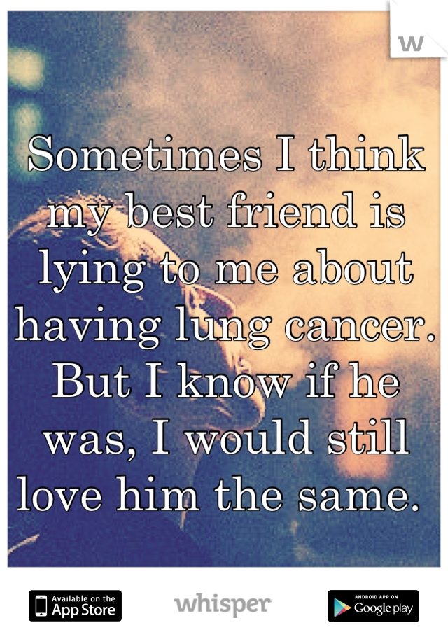 Sometimes I think my best friend is lying to me about having lung cancer. But I know if he was, I would still love him the same.
