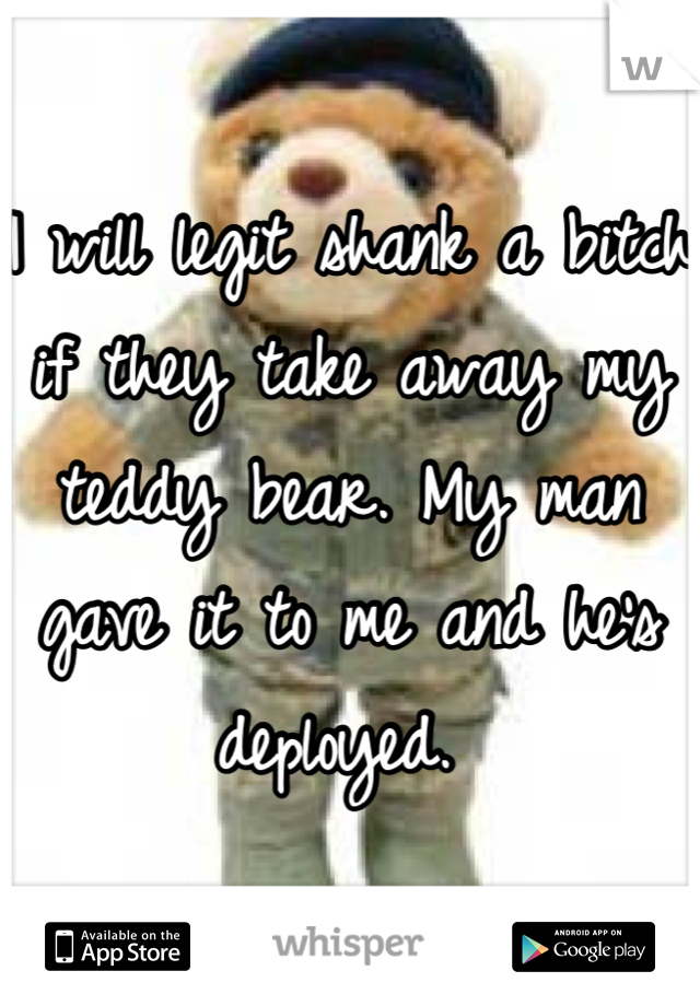 I will legit shank a bitch if they take away my teddy bear. My man gave it to me and he's deployed.