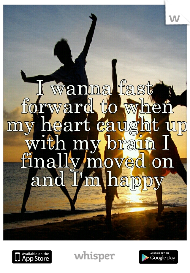 I wanna fast forward to when my heart caught up with my brain I finally moved on and I'm happy