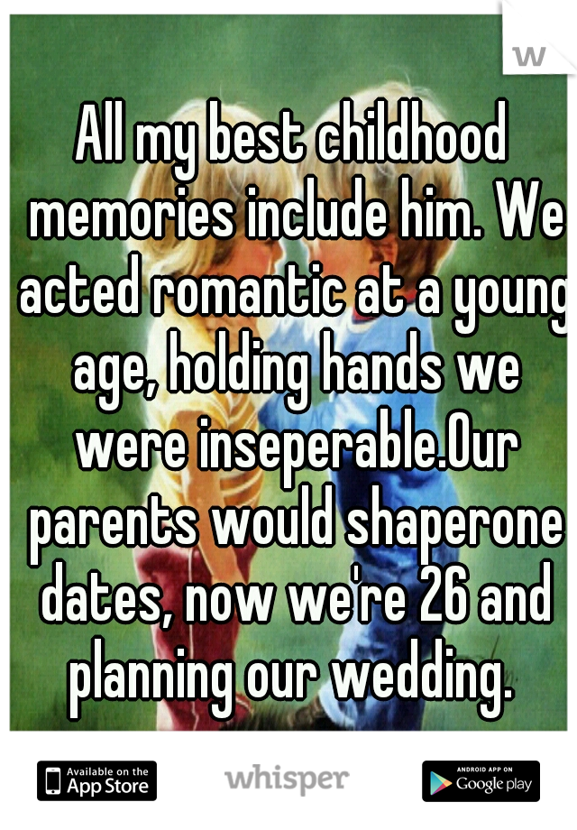 All my best childhood memories include him. We acted romantic at a young age, holding hands we were inseperable.Our parents would shaperone dates, now we're 26 and planning our wedding.