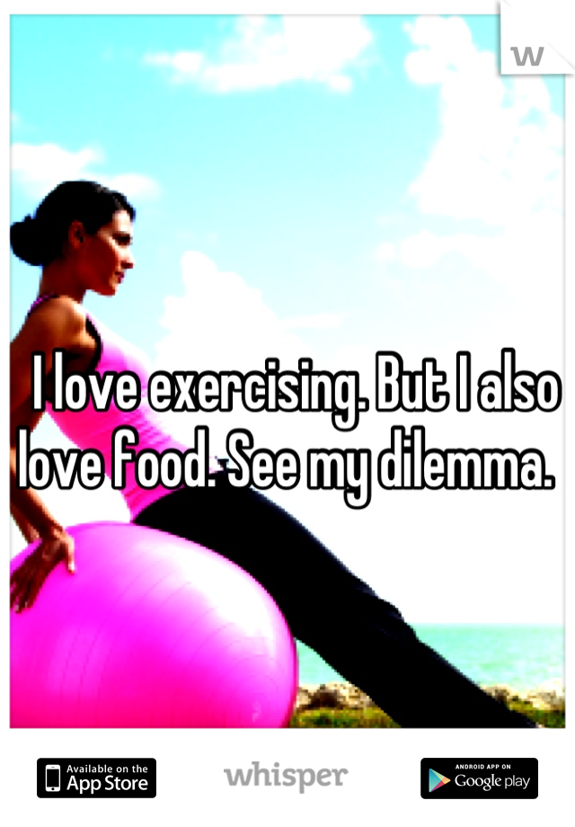 I love exercising. But I also love food. See my dilemma.