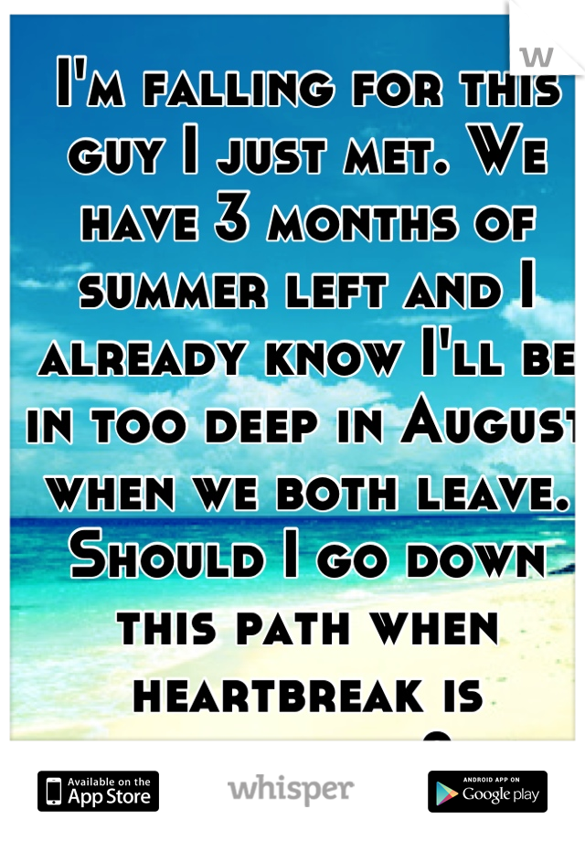 I'm falling for this guy I just met. We have 3 months of summer left and I already know I'll be in too deep in August when we both leave. Should I go down this path when heartbreak is inevitable?