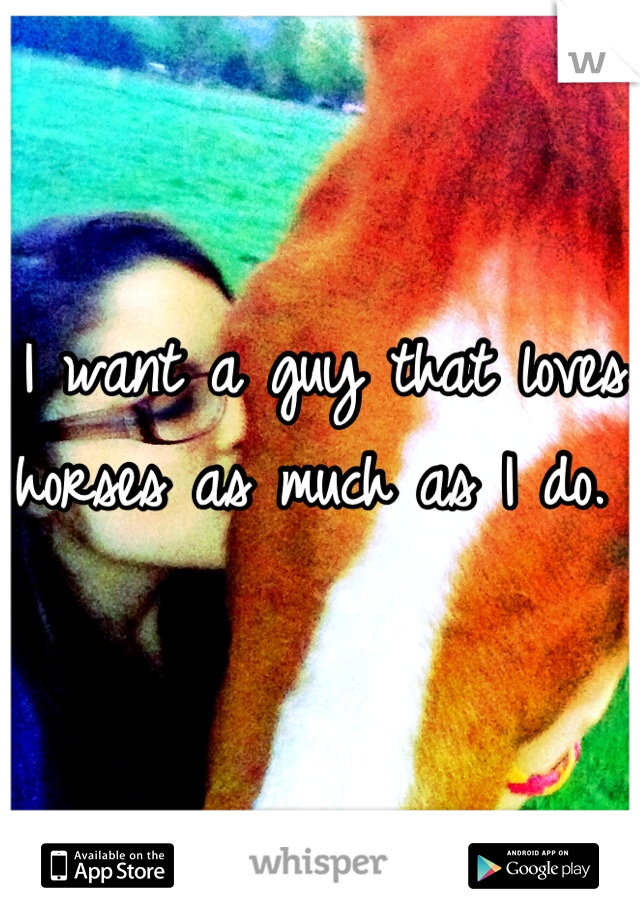 I want a guy that loves horses as much as I do.