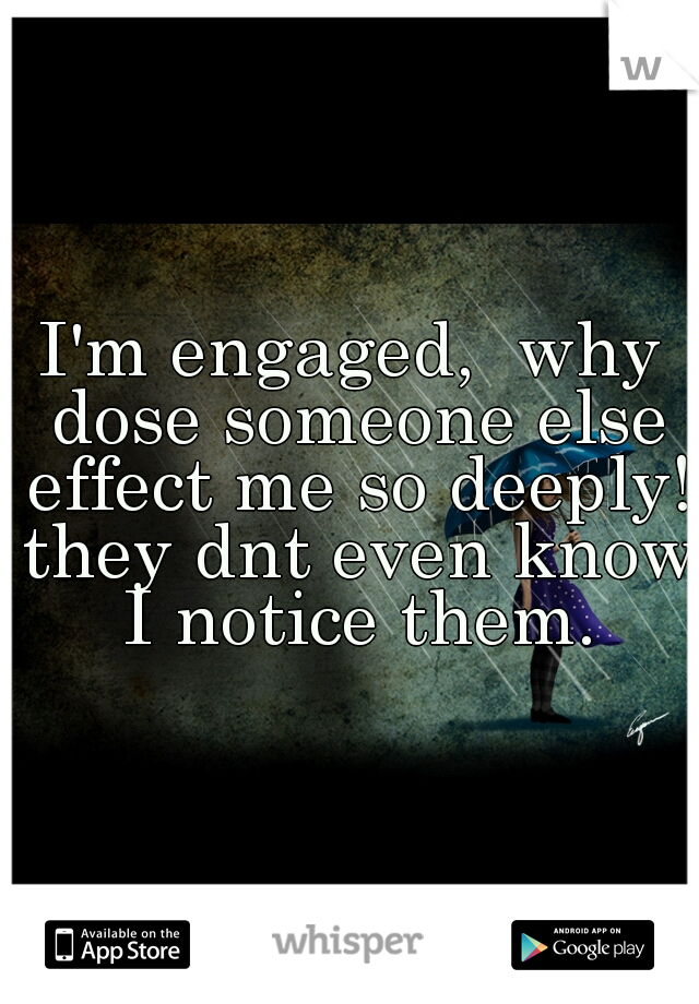 I'm engaged,  why dose someone else effect me so deeply! they dnt even know I notice them.