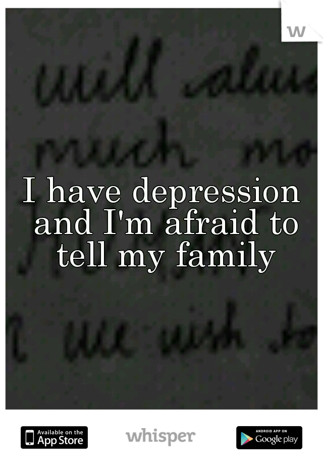 I have depression and I'm afraid to tell my family