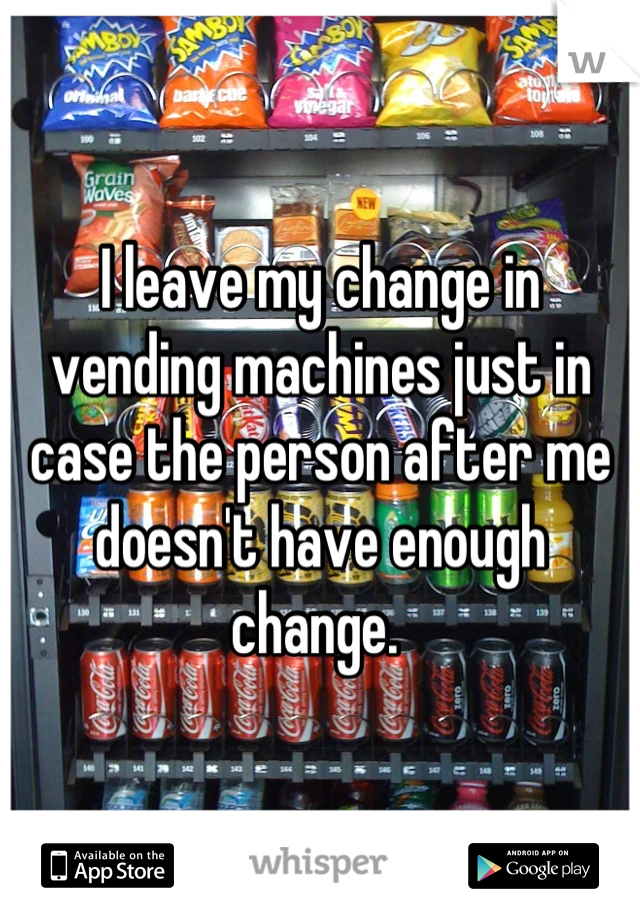 I leave my change in vending machines just in case the person after me doesn't have enough change.