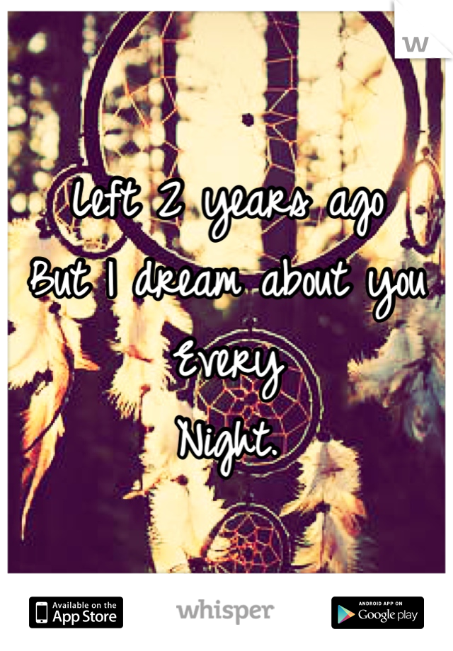 Left 2 years ago But I dream about you Every Night.