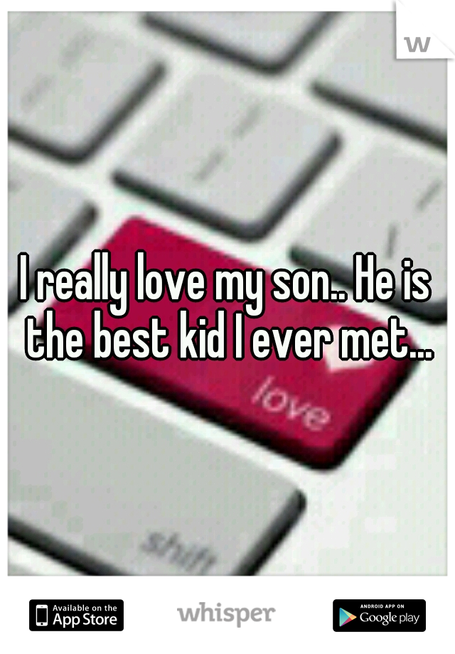 I really love my son.. He is the best kid I ever met...
