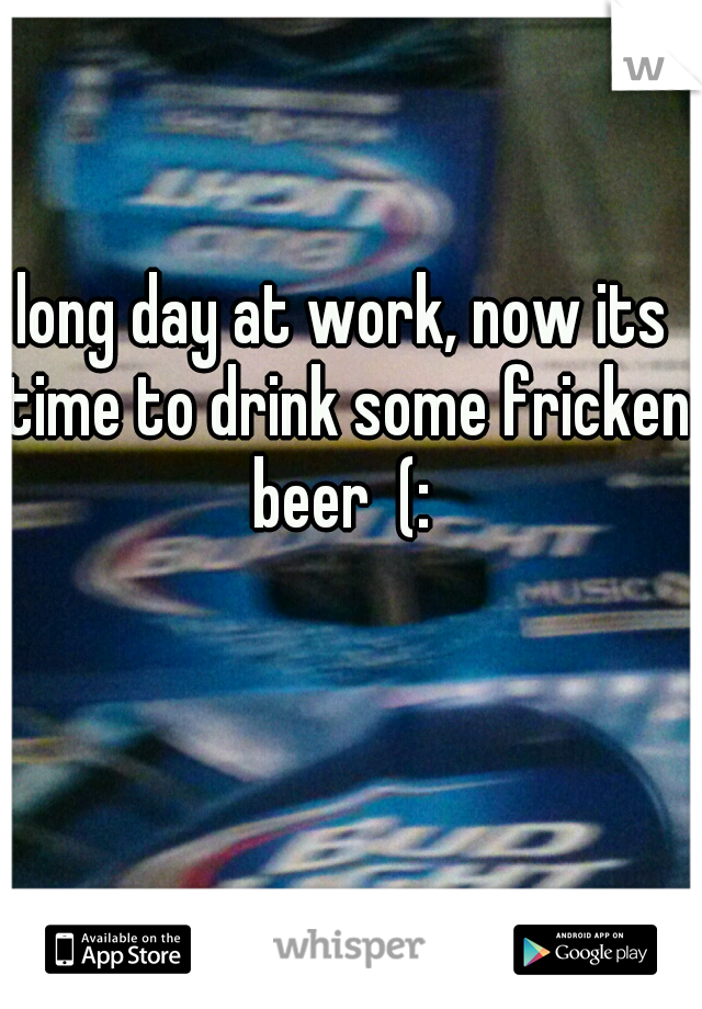 long day at work, now its time to drink some fricken beer  (:
