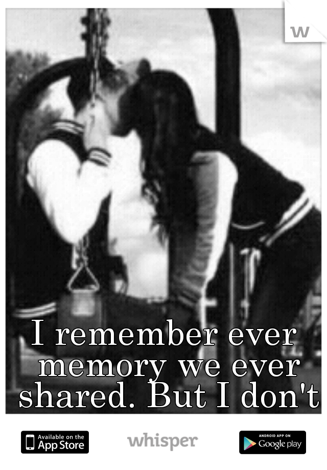 I remember ever memory we ever shared. But I don't want to..