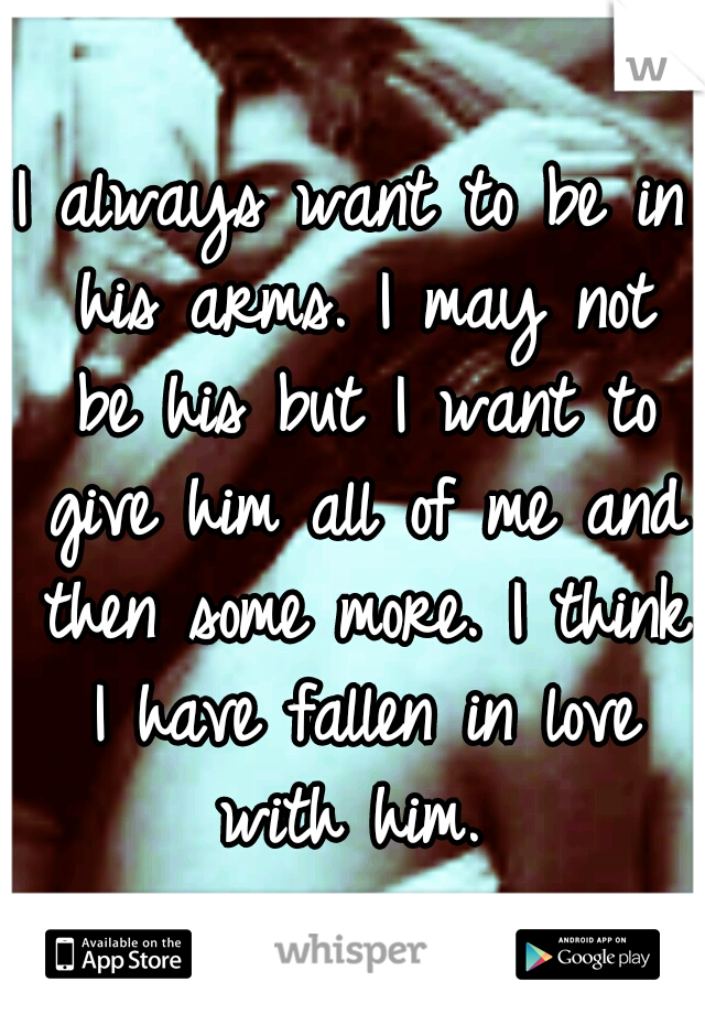 I always want to be in his arms. I may not be his but I want to give him all of me and then some more. I think I have fallen in love with him.