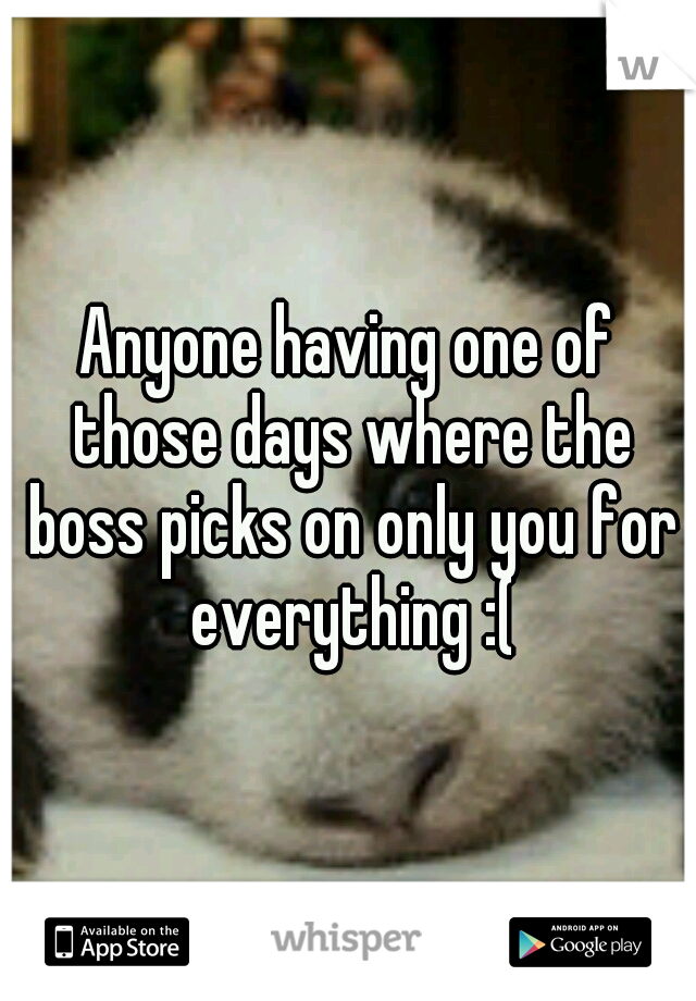 Anyone having one of those days where the boss picks on only you for everything :(