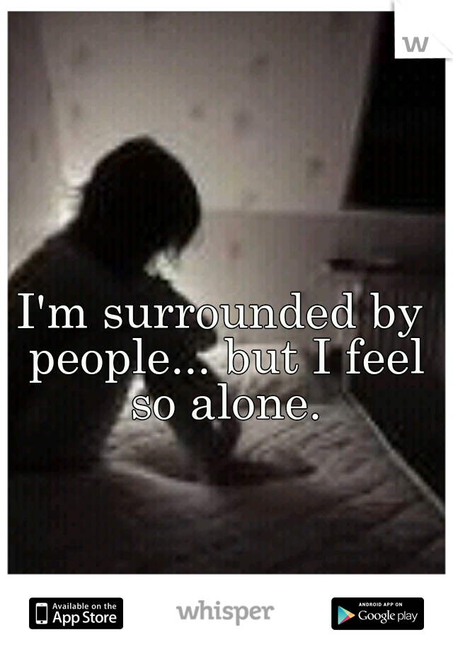 I'm surrounded by people... but I feel so alone.
