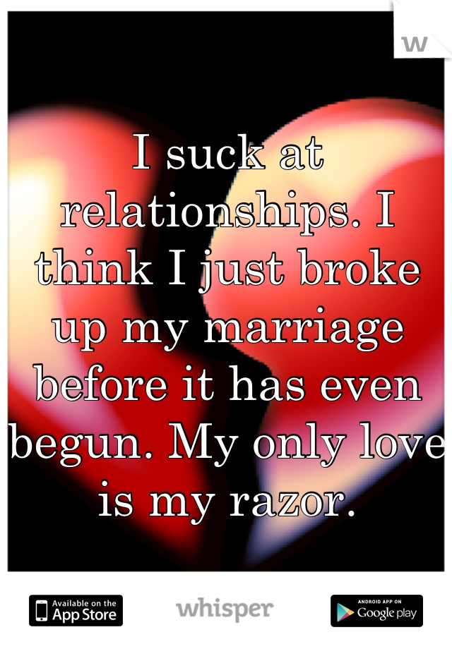 I suck at relationships. I think I just broke up my marriage before it has even begun. My only love is my razor.