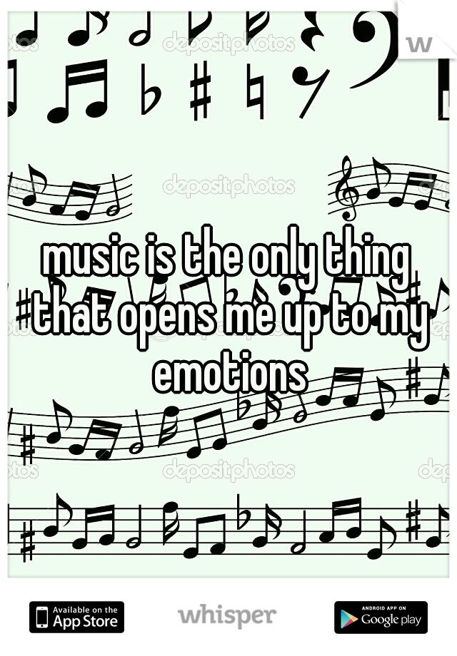 music is the only thing that opens me up to my emotions