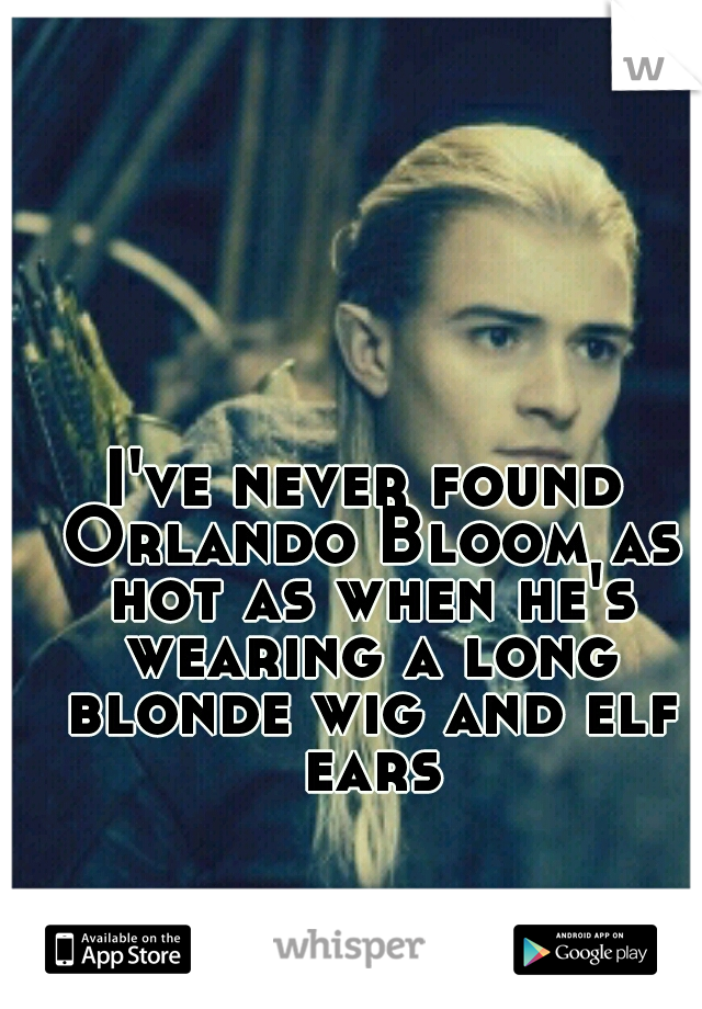 I've never found Orlando Bloom as hot as when he's wearing a long blonde wig and elf ears