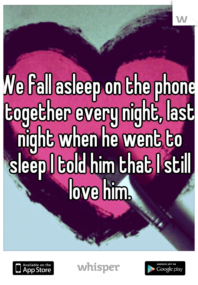 We fall asleep on the phone together every night, last night when he went to sleep I told him that I still love him.
