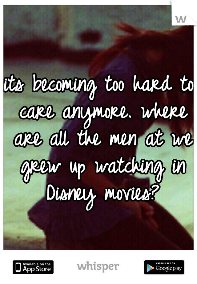 its becoming too hard to care anymore. where are all the men at we grew up watching in Disney movies?