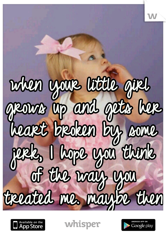 when your little girl grows up and gets her heart broken by some jerk, I hope you think of the way you treated me. maybe then you will understand.