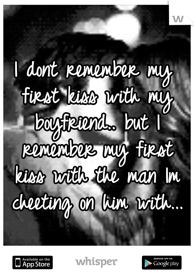 I dont remember my first kiss with my boyfriend.. but I remember my first kiss with the man Im cheeting on him with...