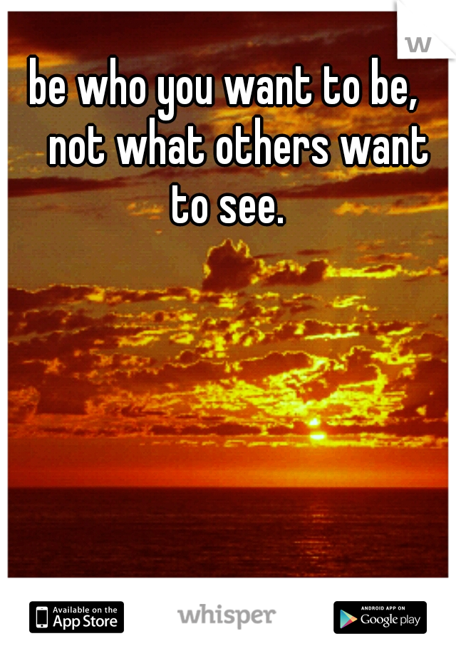 be who you want to be,  not what others want to see.
