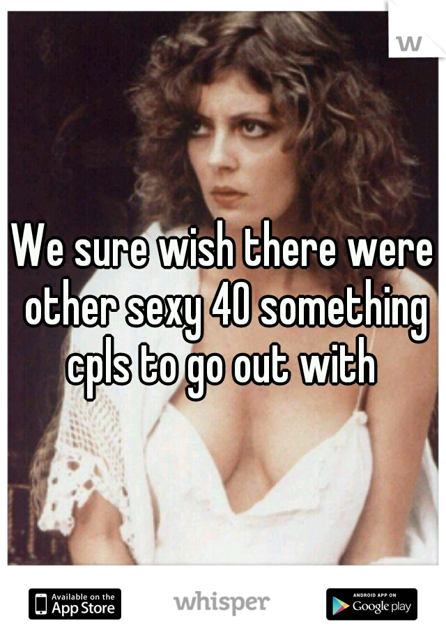 We sure wish there were other sexy 40 something cpls to go out with