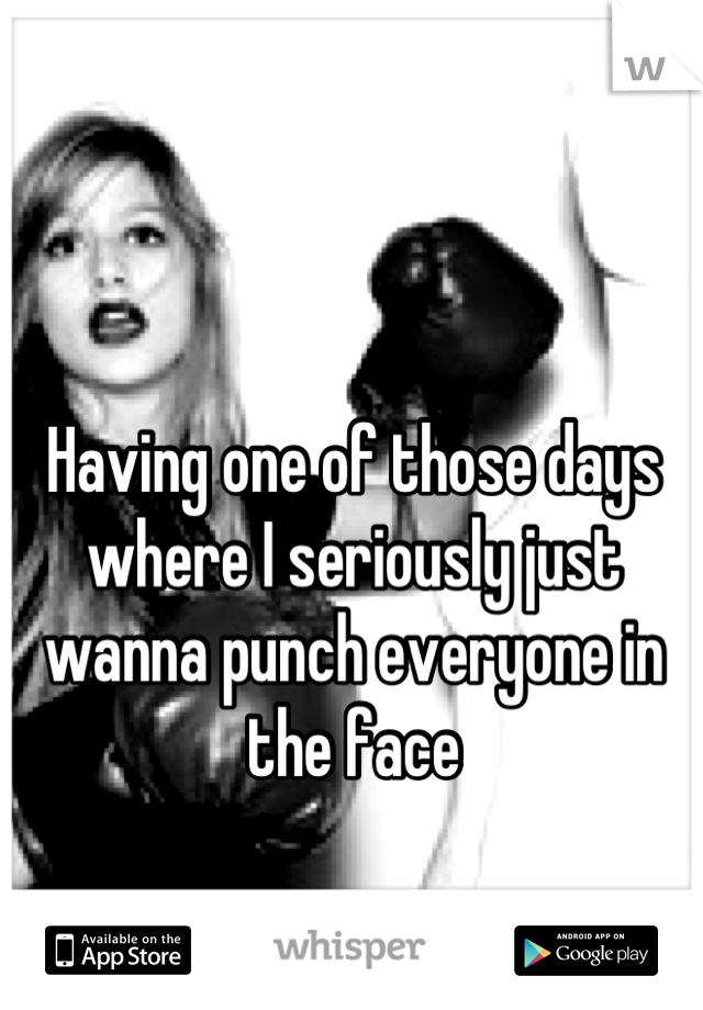 Having one of those days where I seriously just wanna punch everyone in the face