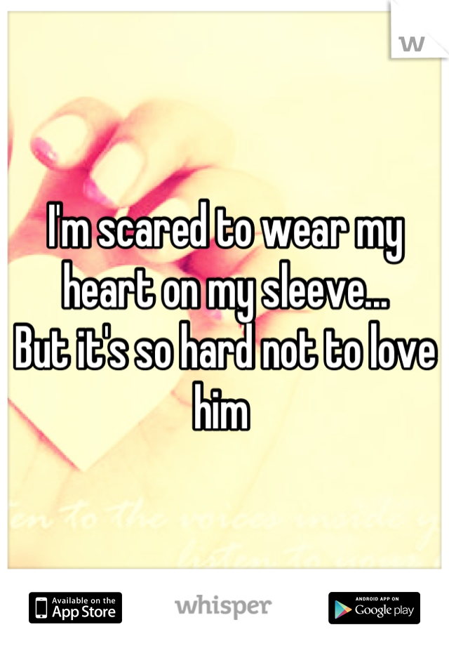I'm scared to wear my heart on my sleeve... But it's so hard not to love him