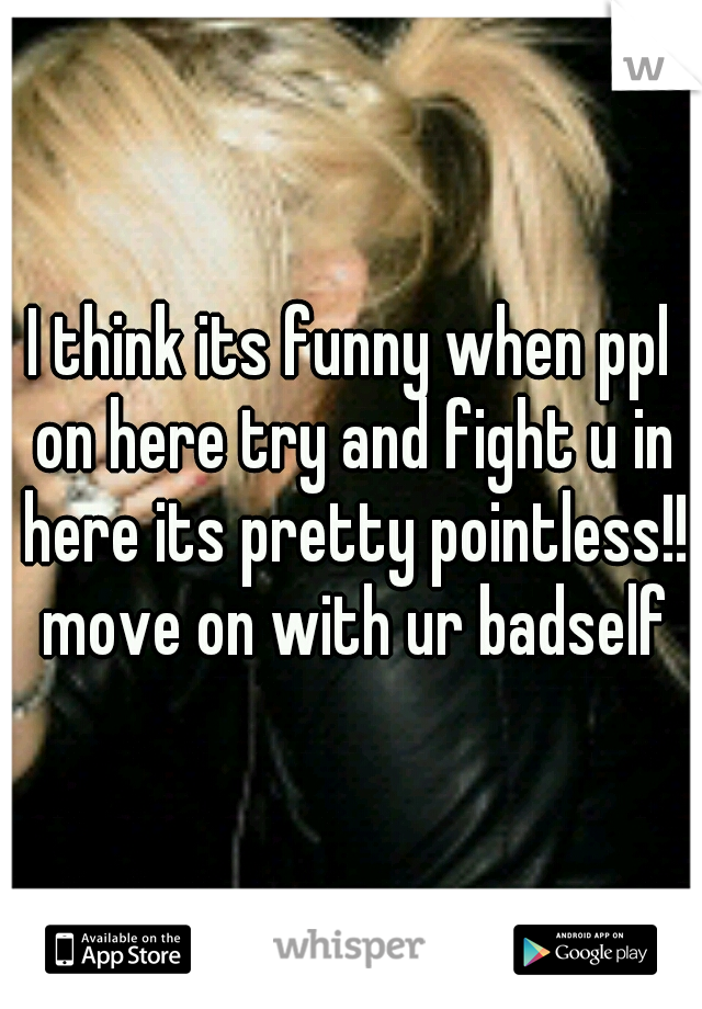 I think its funny when ppl on here try and fight u in here its pretty pointless!! move on with ur badself