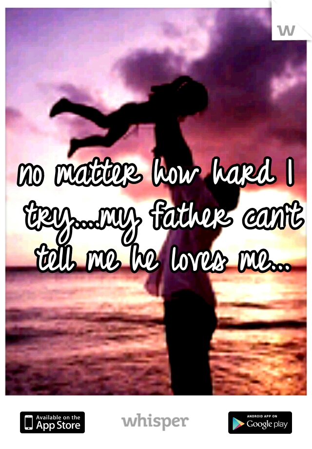 no matter how hard I try....my father can't tell me he loves me...
