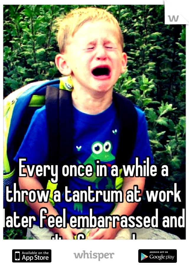 Every once in a while a throw a tantrum at work later feel embarrassed and guilty for weeks.