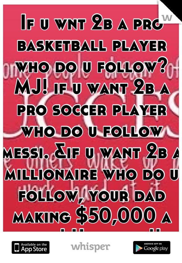 If u wnt 2b a pro basketball player who do u follow? MJ! if u want 2b a pro soccer player who do u follow messi. &if u want 2b a millionaire who do u follow, your dad making $50,000 a year! U tell me!!