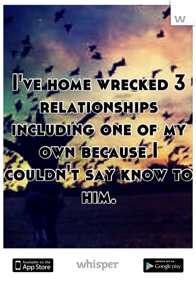 I've home wrecked 3 relationships including one of my own because I couldn't say know to him.