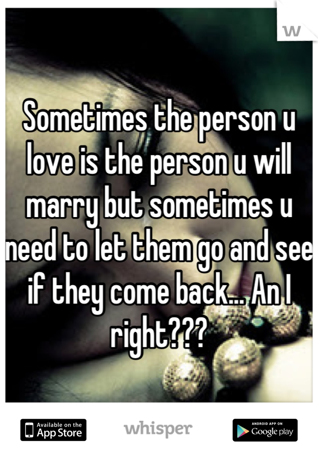 Sometimes the person u love is the person u will marry but sometimes u need to let them go and see if they come back... An I right???