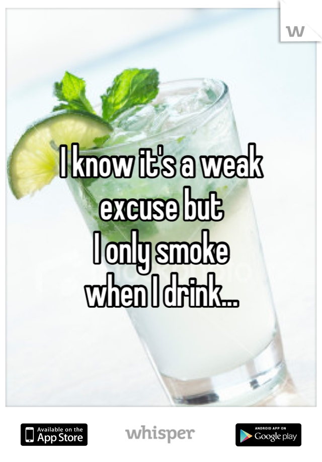 I know it's a weak excuse but I only smoke when I drink...