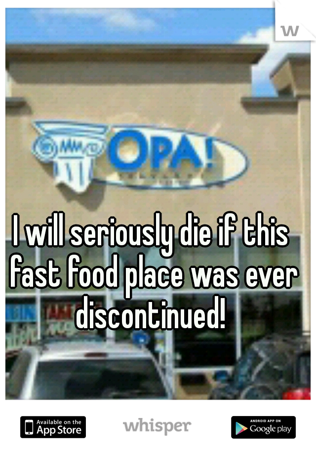 I will seriously die if this fast food place was ever discontinued!