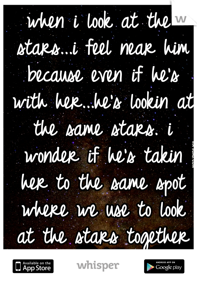 when i look at the stars...i feel near him because even if he's with her...he's lookin at the same stars. i wonder if he's takin her to the same spot where we use to look at the stars together </3