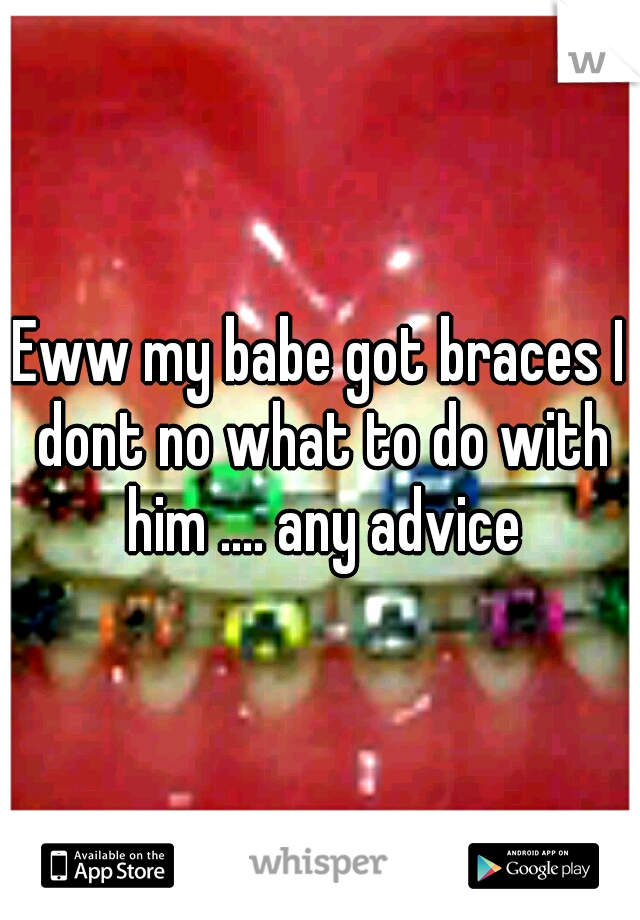 Eww my babe got braces I dont no what to do with him .... any advice